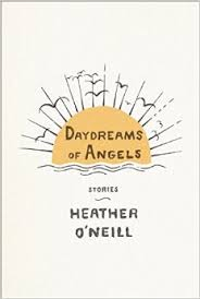 Daydreams for Angels is the first story collection from Heather O'Neill, the bestselling author of Lullabies for Little Criminals.