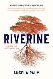 "Angela Palm's memoir Riverine ""Riverine is a different kind of memoir, one that through a kind of sleight of hand transports readers from the narrative into the world of ideas and back again, with readers scarcely noticing the transitions,"" according to a Wall Street Journal review."