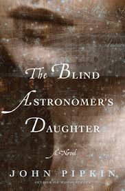 "John Pipkin's second novel, The Blind Astronomer's Daughter, ""captures our own awe and sense of puniness as we look at the skies,"" according to a New York Times review."